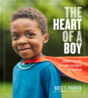 The Heart of a Boy : Celebrating the Strength and Spirit of Boyhood - Book