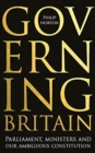 Governing Britain : Parliament, Ministers and Our Ambiguous Constitution - Book