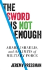 The Sword is Not Enough : Arabs, Israelis, and the Limits of Military Force - Book