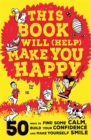 This Book Will (Help) Make You Happy : 50 Ways to Find Some Calm, Build Your Confidence and Make Yourself Smile - Book