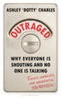 Outraged : Why Everyone is Shouting and No One is Talking - Book