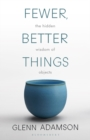 Fewer, Better Things : The Hidden Wisdom of Objects - Book