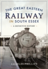 The Great Eastern Railway in South Essex : A Definitive History - eBook
