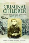 Criminal Children : Researching Juvenile Offenders 1820-1920 - Book