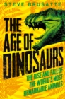 The Age of Dinosaurs: The Rise and Fall of the World's Most Remarkable Animals - Book