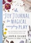 The Joy Journal for Magical Everyday Play : Easy Activities & Creative Craft for Kids and their Grown-ups - Book