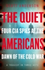 The Quiet Americans : Four CIA Spies at the Dawn of the Cold War - A Tragedy in Three Acts - Book
