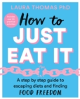 How to Just Eat It : A Step-by-Step Guide to Escaping Diets and Finding Food Freedom - Book
