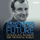The Hitchhiker's Guide to the Future : Douglas Adams and the digital world - Book