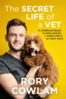 The Secret Life of a Vet : A heartwarming glimpse into the real world of veterinary from TV vet Rory Cowlam - Book
