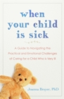 When Your Child Is Sick : A Guide to Navigating the Practical and Emotional Challenges of Caring for a Child Who is Very Ill - Book