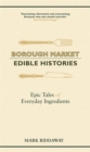 Borough Market: Edible Histories : Epic tales of everyday ingredients - Book
