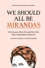 We Should All Be Mirandas : Life Lessons from Sex and the City's Most Underrated Character - Book