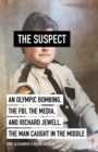 The Suspect : An Olympic Bombing, the FBI, the Media, and Richard Jewell, the Man Caught in the Middle - Book
