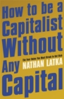 How to Be a Capitalist Without Any Capital : The Four Rules You Must Break to Get Rich - Book