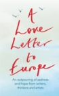 A Love Letter to Europe : An outpouring of sadness and hope   Mary Beard, Shami Chakrabati, Sebastian Faulks, Neil Gaiman, Ruth Jones, J.K. Rowling, Sandi Toksvig and others - eBook