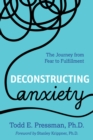 Deconstructing Anxiety : The Journey from Fear to Fulfillment - Book