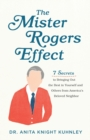 The Mister Rogers Effect : 7 Secrets to Bringing Out the Best in Yourself and Others from America's Beloved Neighbor - Book