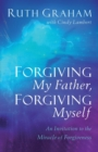 Forgiving My Father, Forgiving Myself : An Invitation to the Miracle of Forgiveness - Book