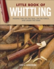 Little Book of Whittling Gift Edition : Passing Time on the Trail, on the Porch, and Under the Stars - Book