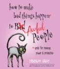 How to Make Bad Things Happen to Awful People : Spells for Revenge, Power & Protection - Book