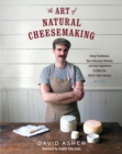The Art of Natural Cheesemaking : Using Traditional Methods and Natural Ingredients to Make the World's Best Cheeses - Book