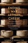 Ending the War on Artisan Cheese : The Inside Story of Government Overreach and the Struggle to Save Traditional Raw Milk Cheesemakers - Book