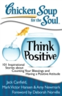 Chicken Soup for the Soul: Think Positive : 101 Inspirational Stories about Counting Your Blessings and Having a Positive Attitude - eBook