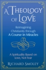 A Theology of Love : Reimagining Christianity through A Course in Miracles - Book