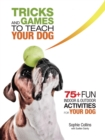 Tricks and Games to Teach Your Dog : 75+ Cool Activities to Bring Out Your Dog's Inner Star - eBook