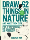 Draw 62 Things in Nature and Make Them Cute : Step-by-Step Drawing for Characters and Personality - For Artists, Cartoonists, and Doodlers - Book