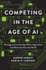 Competing in the Age of AI : Strategy and Leadership When Algorithms and Networks Run the World - eBook