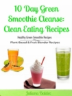 10 Day Green Smoothie Cleanse: Clean Eating Recipes : Healthy Green Smoothie Recipes, Plant-Based & Fruit Blender Recipes - eBook