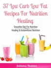 37 Low Carb Low Fat Recipes For Nutrition Healing : Smoothie Diet For Nutrition Healing & Autoimmune Nutrition - eBook