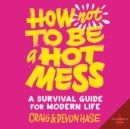 How Not to Be a Hot Mess : A Survival Guide for Modern Life - eAudiobook