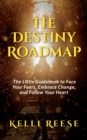 The Destiny Roadmap : The Little Guidebook to Face Your Fears, Embrace Change, and Follow Your Heart - eBook