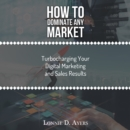 How to Dominate Any Market Turbocharging Your Digital Marketing and Sales Results - eBook