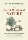 The Secret Wisdom of Nature : Trees, Animals, and the Extraordinary Balance of All Living Things  -- Stories from Science and Observation - eBook
