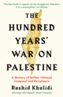 The Hundred Years' War on Palestine : A History of Settler Colonial Conquest and Resistance - Book