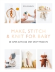 Make, Stitch & Knit for Baby : 35 Super-Cute and Easy Craft Projects - Book