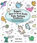Kawaii: How to Draw Really Cute Fantasy Creatures : Draw Your Own Collection of Fantastical Beasties! - Book
