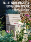 Pallet Wood Projects for Outdoor Spaces : 35 Contemporary Projects for Garden Furniture & Accessories - Book