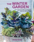 The Winter Garden : Over 35 Step-by-Step Projects for Small Spaces Using Foliage and Flowers, Berries and Blooms, and Herbs and Produce - Book