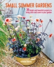 Small Summer Gardens : 35 Bright and Beautiful Projects to Bring Color and Scent to Your Garden - Book