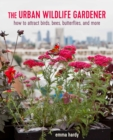 The Urban Wildlife Gardener : How to Attract Bees, Birds, Butterflies, and More - Book