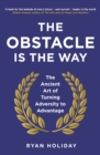 The Obstacle is the Way : The Ancient Art of Turning Adversity to Advantage - eBook