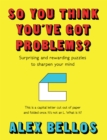So You Think You've Got Problems? : Surprising and rewarding puzzles to sharpen your mind - Book