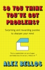 So You Think You've Got Problems? : Surprising and rewarding puzzles to sharpen your mind - eBook