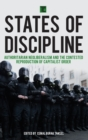 States of Discipline : Authoritarian Neoliberalism and the Contested Reproduction of Capitalist Order - Book