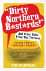 Dirty Northern B*st*rds And Other Tales From The Terraces : The Story of Britain's Football Chants - eBook